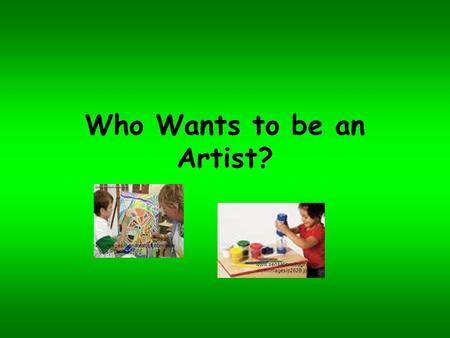 Who Wants to be an Artist? images.worldofstock.com/slide s/PCH5536.jpg www.sensationalbeginnings.com/images/p262B.jpg.