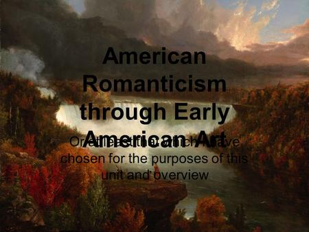 American Romanticism through Early American Art Or at least that which I have chosen for the purposes of this unit and overview.