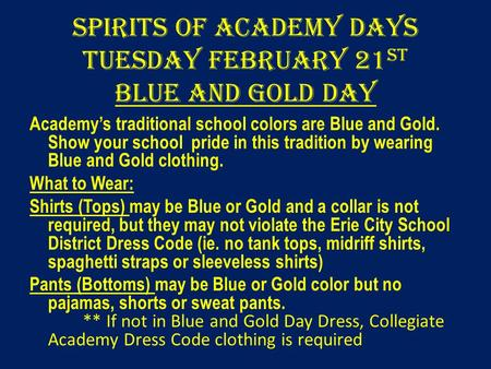 Spirits of Academy Days Tuesday February 21 st Blue and Gold Day Academy's traditional school colors are Blue and Gold. Show your school pride in this.