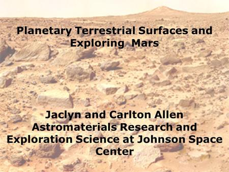 Planetary Terrestrial Surfaces and Exploring Mars Jaclyn and Carlton Allen Astromaterials Research and Exploration Science at Johnson Space Center.