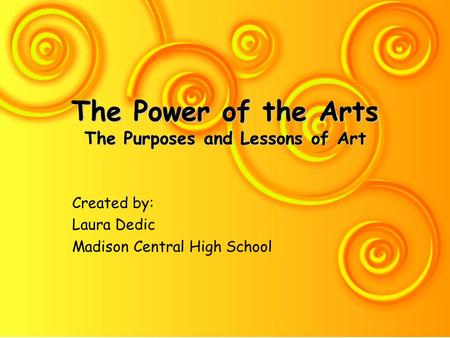 The Power of the Arts The Purposes and Lessons of Art Created by: Laura Dedic Madison Central High School.
