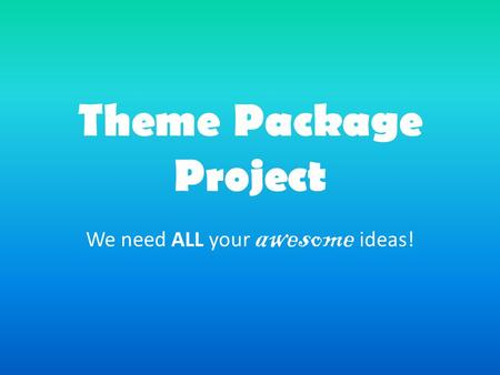 Theme Package Project We need ALL your awesome ideas!