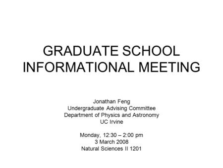 GRADUATE SCHOOL INFORMATIONAL MEETING Jonathan Feng Undergraduate Advising Committee Department of Physics and Astronomy UC Irvine Monday, 12:30 – 2:00.
