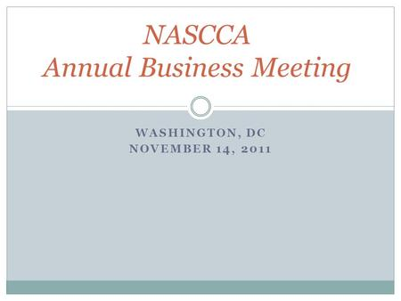 WASHINGTON, DC NOVEMBER 14, 2011 NASCCA Annual Business Meeting.