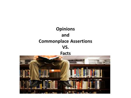 Opinions and Commonplace Assertions VS. Facts. Opinion Based on a belief or feeling on what seems true or probable An opinion or assertion is a judgment.