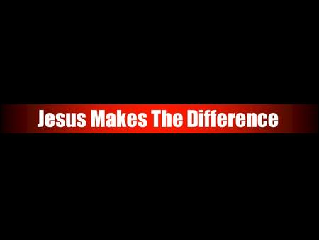 Jesus Makes The Difference. Jesus Makes the Difference The identity of Jesus Christ is something we must all come to grips with. This question has been.