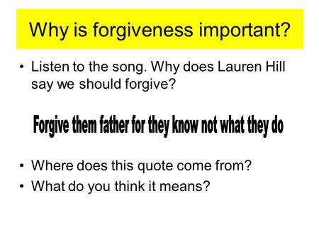 Why is forgiveness important? Listen to the song. Why does Lauren Hill say we should forgive? Where does this quote come from? What do you think it means?