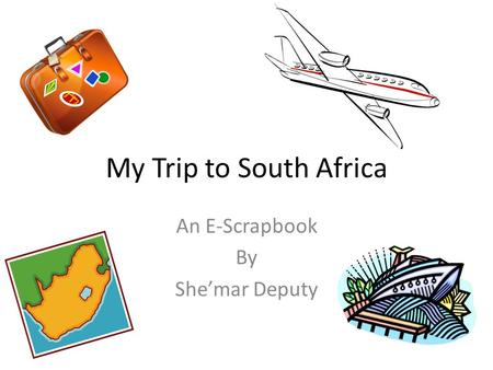 My Trip to South Africa An E-Scrapbook By She'mar Deputy.