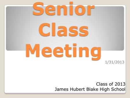 Senior Class Meeting 1/31/2013 Class of 2013 James Hubert Blake High School.