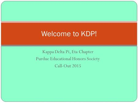 Kappa Delta Pi, Eta Chapter Purdue Educational Honors Society Call-Out 2015 Welcome to KDP!