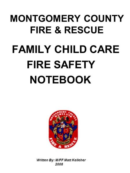 MONTGOMERY COUNTY FIRE & RESCUE FAMILY CHILD CARE FIRE SAFETY NOTEBOOK Written By: M/FF Matt Kelleher 2008.
