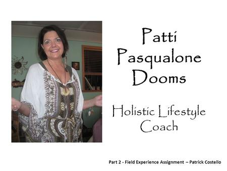 Patti Pasqualone Dooms Holistic Lifestyle Coach Part 2 - Field Experience Assignment – Patrick Costello.