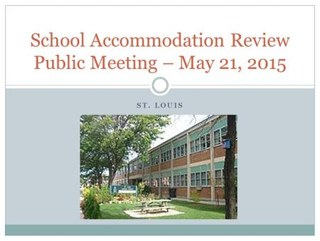 ST. LOUIS School Accommodation Review Public Meeting – May 21, 2015.