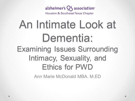 An Intimate Look at Dementia: Examining Issues Surrounding Intimacy, Sexuality, and Ethics for PWD Ann Marie McDonald MBA. M.ED.