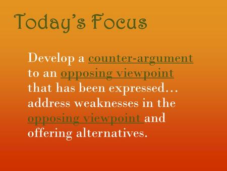 Today's Focus Develop a counter-argument to an opposing viewpoint that has been expressed… address weaknesses in the opposing viewpoint and offering alternatives.