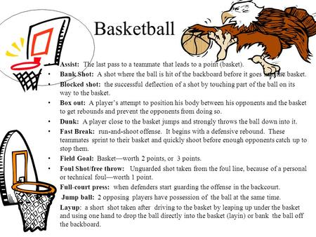 Basketball Assist: The last pass to a teammate that leads to a point (basket). Bank Shot: A shot where the ball is hit of the backboard before it goes.