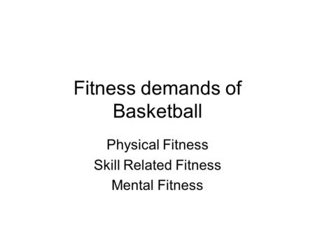 Fitness demands of Basketball Physical Fitness Skill Related Fitness Mental Fitness.