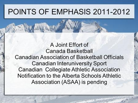 POINTS OF EMPHASIS 2011-2012 A Joint Effort of Canada Basketball Canadian Association of Basketball Officials Canadian Interuniversity Sport Canadian Collegiate.