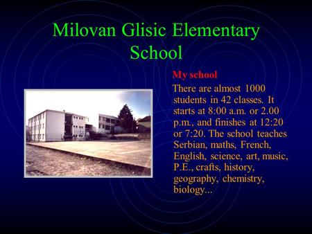 Milovan Glisic Elementary School My school There are almost 1000 students in 42 classes. It starts at 8:00 a.m. or 2.00 p.m., and finishes at 12:20 or.