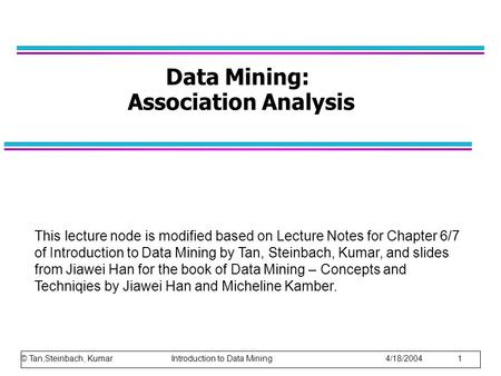 © Tan,Steinbach, Kumar Introduction to Data Mining 4/18/2004 1 Data Mining: Association Analysis This lecture node is modified based on Lecture Notes for.