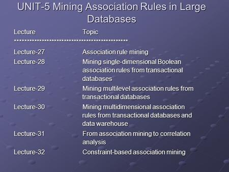 UNIT-5 Mining Association Rules in Large Databases LectureTopic ********************************************** Lecture-27Association rule mining Lecture-28Mining.