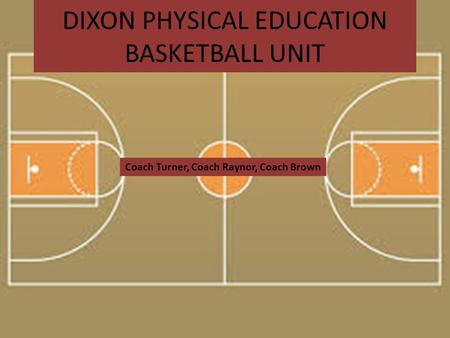 DIXON PHYSICAL EDUCATION BASKETBALL UNIT Coach Turner, Coach Raynor, Coach Brown.