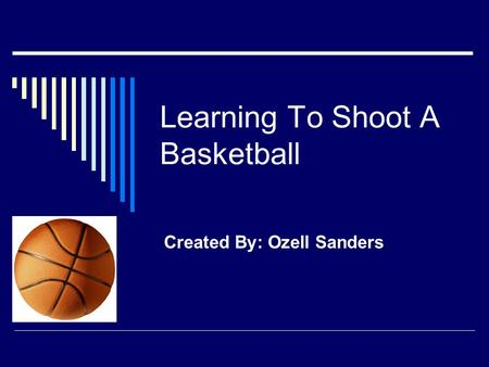Learning To Shoot A Basketball Created By: Ozell Sanders.