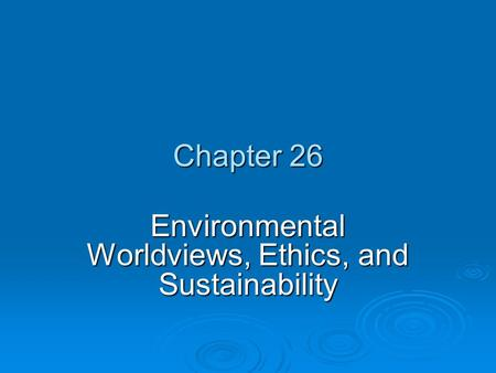 Chapter 26 Environmental Worldviews, Ethics, and Sustainability.