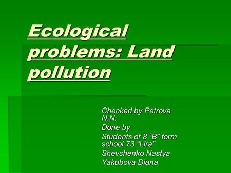 "Ecological problems: Land pollution Checked by Petrova N.N. Done by Students of 8 ""B"" form school 73 ""Lira"" Shevchenko Nastya Yakubova Diana."
