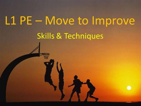 L1 PE – Move to Improve Skills & Techniques. A skill is defined as a movement with a purpose A technique is a way of performing a skill If we apply this.