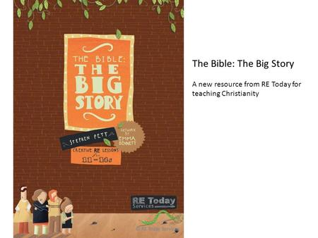 © RE Today Services The Bible: The Big Story A new resource from RE Today for teaching Christianity.
