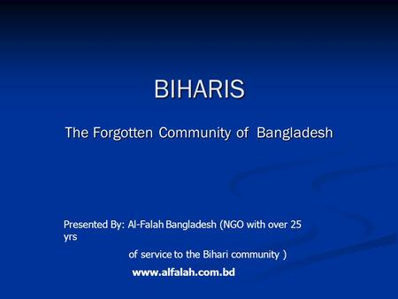 BIHARIS The Forgotten Community <strong>of</strong> Bangladesh Presented By: Al-Falah Bangladesh (NGO with over 25 yrs <strong>of</strong> service to the Bihari community ) www.alfalah.com.bd.