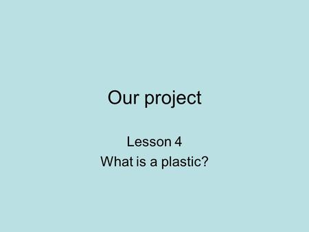 Our project Lesson 4 What is a plastic?. What are the problems with throwing away plastic?