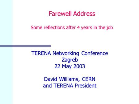 Farewell Address Some reflections after 4 years in the job TERENA Networking Conference Zagreb 22 May 2003 David Williams, CERN and TERENA President.