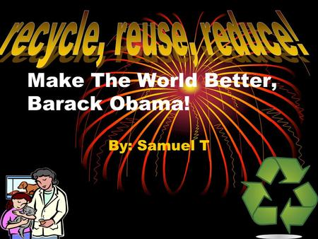 Make The World Better, Barack Obama! By: Samuel T.