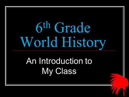 6 th Grade World History An Introduction to My Class.