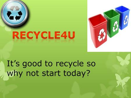 It's good to recycle so why not start today? Reasons why we should Recycle WWe should recycle because it will help the environment. WWe should also.