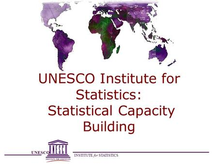 UNESCO INSTITUTE for STATISTICS UNESCO Institute for Statistics: Statistical Capacity Building.