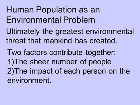 Human Population as an Environmental Problem Ultimately the greatest environmental threat that mankind has created. Two factors contribute together: 1)The.