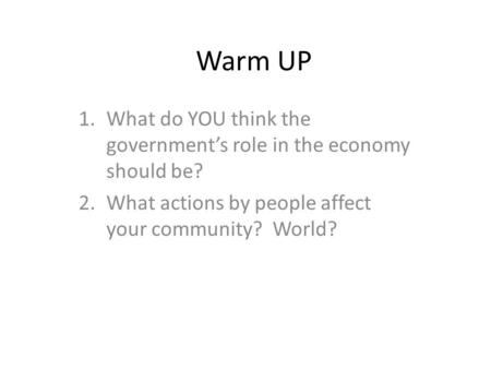 Warm UP 1.What do YOU think the government's role in the economy should be? 2.What actions by people affect your community? World?