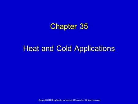 Chapter 35 Heat and Cold Applications Copyright © 2012 by Mosby, an imprint of Elsevier Inc. All rights reserved.
