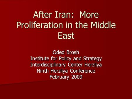 After Iran: More Proliferation in the Middle East Oded Brosh Institute for Policy and Strategy Interdisciplinary Center Herzliya Ninth Herzliya Conference.