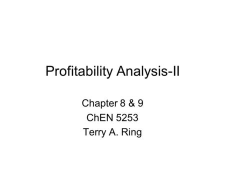 Profitability Analysis-II Chapter 8 & 9 ChEN 5253 Terry A. Ring.