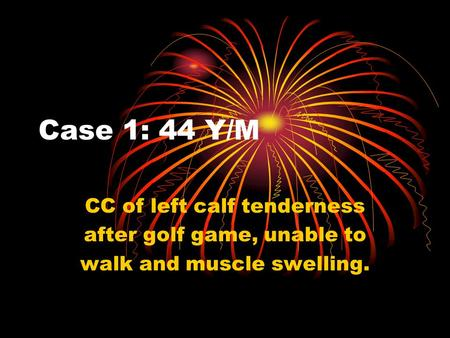 Case 1: 44 Y/M CC of left calf tenderness after golf game, unable to walk and muscle swelling.