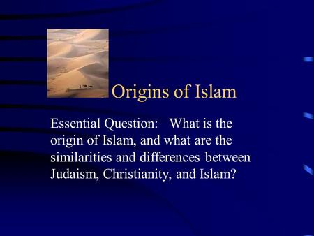 The Origins of Islam Essential Question: What is the origin of Islam, and what are the similarities and differences between Judaism, Christianity, and.