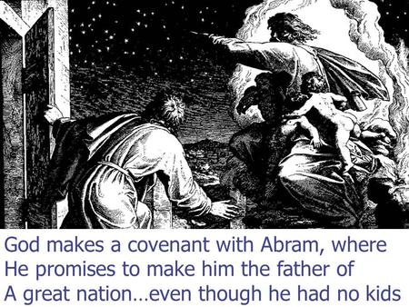 God makes a covenant with Abram, where He promises to make him the father of A great nation…even though he had no kids.