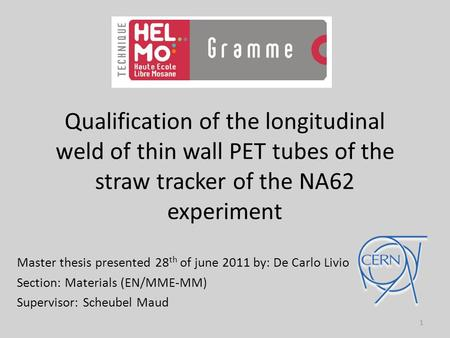 Qualification of the longitudinal weld of thin wall PET tubes of the straw tracker of the NA62 experiment Master thesis presented 28 th of june 2011 by: