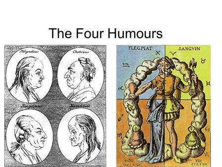 The Four Humours. The Four Humours = balance Four Humours Developed as medical science by the ancient Greeks The Four Humours in Renaissance and.