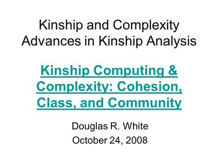 Kinship and Complexity Advances in Kinship Analysis Douglas R. White October 24, 2008 Kinship Computing & Complexity: Cohesion, Class, and Community.