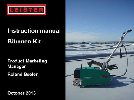 03.12.2015Copyrigth (c) Product Managment Leister 1 January 2010 VARIMAT V2 Instruction manual Bitumen Kit Product Marketing Manager Roland Beeler October.